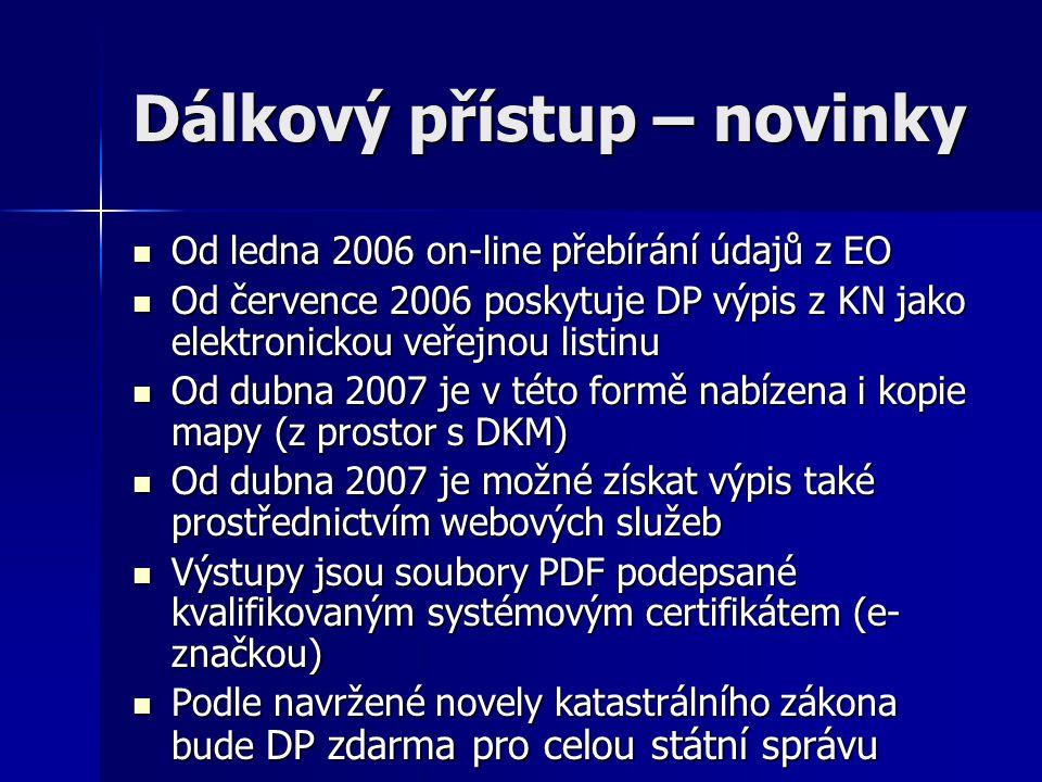 Dálkový přístup – novinky  Od ledna 2006 on-line přebírání údajů z EO  Od července 2006 poskytuje DP výpis z KN jako elektronickou veřejnou listinu  Od dubna 2007 je v této formě nabízena i kopie mapy (z prostor s DKM)  Od dubna 2007 je možné získat výpis také prostřednictvím webových služeb  Výstupy jsou soubory PDF podepsané kvalifikovaným systémovým certifikátem (e- značkou)  Podle navržené novely katastrálního zákona bude DP zdarma pro celou státní správu
