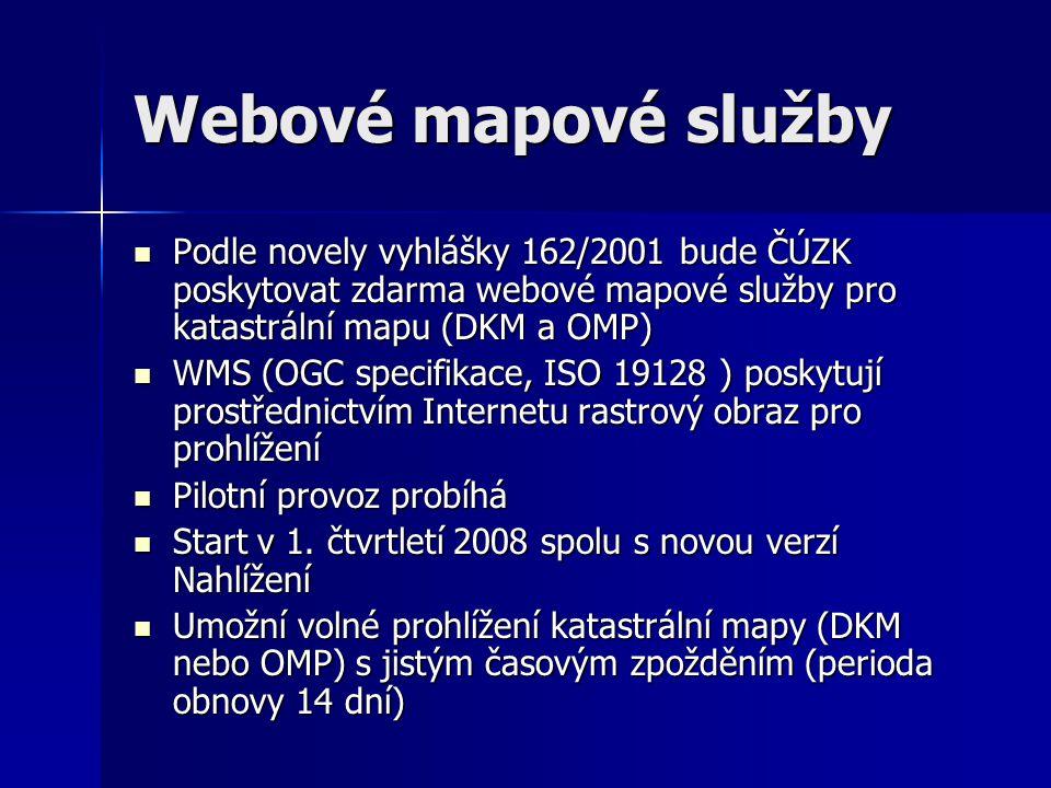 Webové mapové služby  Podle novely vyhlášky 162/2001 bude ČÚZK poskytovat zdarma webové mapové služby pro katastrální mapu (DKM a OMP)  WMS (OGC specifikace, ISO 19128 ) poskytují prostřednictvím Internetu rastrový obraz pro prohlížení  Pilotní provoz probíhá  Start v 1.
