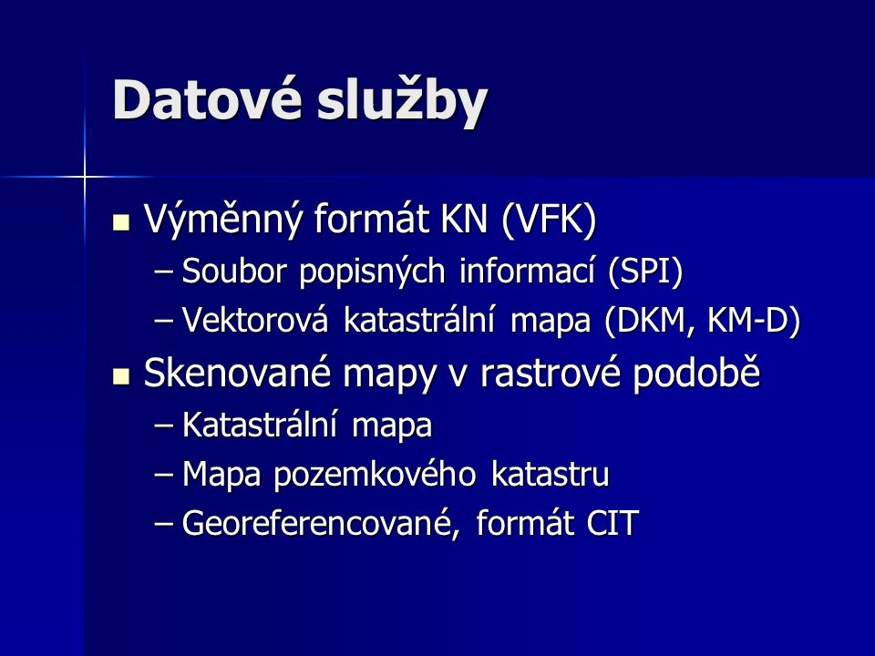 Datové služby  Výměnný formát KN (VFK) –Soubor popisných informací (SPI) –Vektorová katastrální mapa (DKM, KM-D)  Skenované mapy v rastrové podobě –Katastrální mapa –Mapa pozemkového katastru –Georeferencované, formát CIT