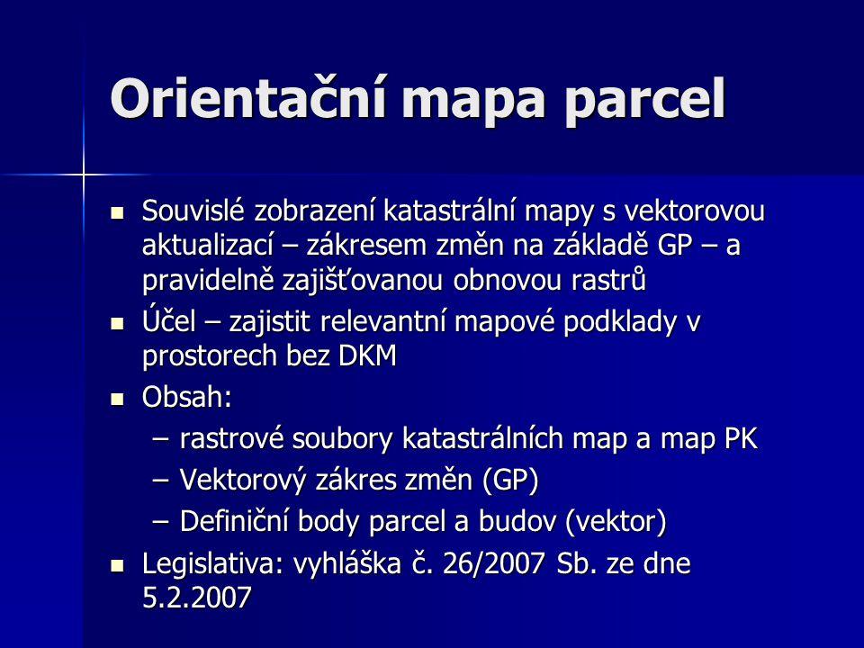 Orientační mapa parcel  Souvislé zobrazení katastrální mapy s vektorovou aktualizací – zákresem změn na základě GP – a pravidelně zajišťovanou obnovou rastrů  Účel – zajistit relevantní mapové podklady v prostorech bez DKM  Obsah: –rastrové soubory katastrálních map a map PK –Vektorový zákres změn (GP) –Definiční body parcel a budov (vektor)  Legislativa: vyhláška č.