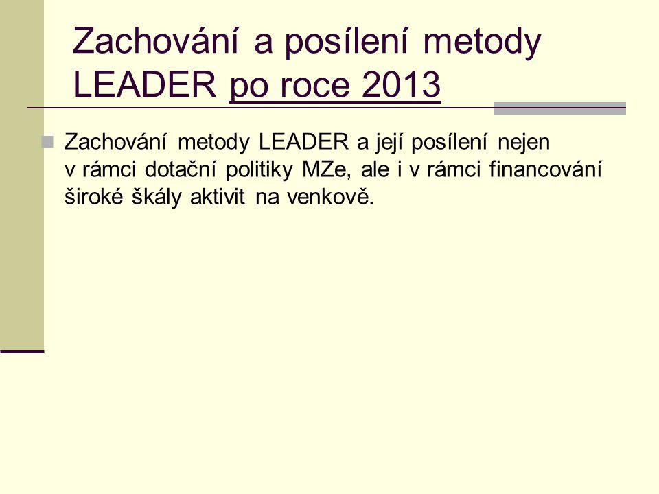 Zachování a posílení metody LEADER po roce 2013  Zachování metody LEADER a její posílení nejen v rámci dotační politiky MZe, ale i v rámci financován