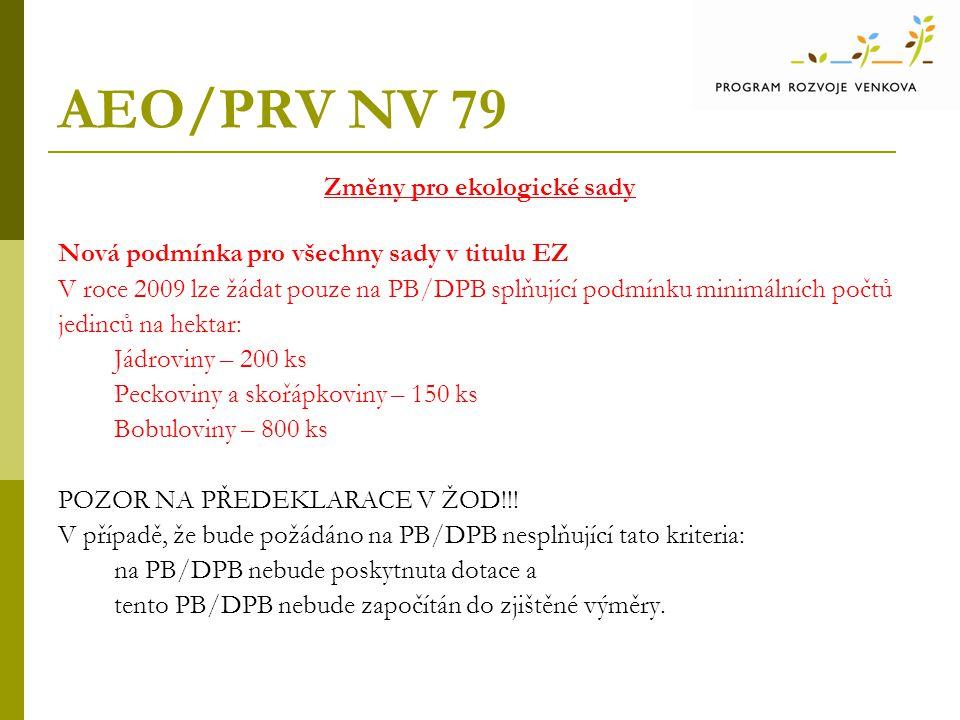 AEO/PRV NV 79 Změny pro ekologické sady Nová podmínka pro všechny sady v titulu EZ V roce 2009 lze žádat pouze na PB/DPB splňující podmínku minimálních počtů jedinců na hektar: Jádroviny – 200 ks Peckoviny a skořápkoviny – 150 ks Bobuloviny – 800 ks POZOR NA PŘEDEKLARACE V ŽOD!!.
