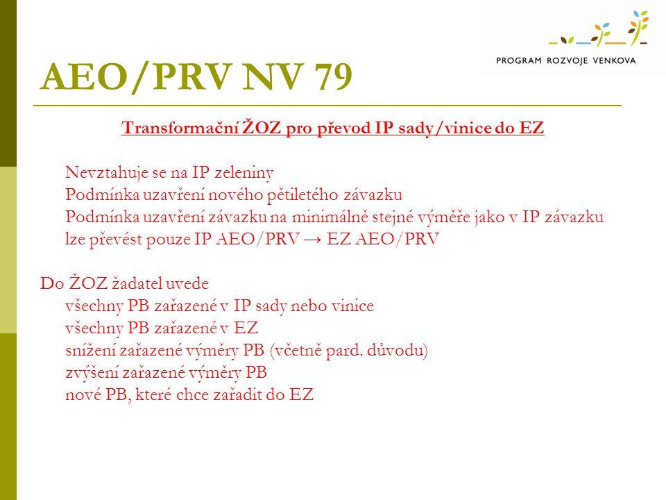 AEO/PRV NV 79 Transformační ŽOZ pro převod IP sady/vinice do EZ Nevztahuje se na IP zeleniny Podmínka uzavření nového pětiletého závazku Podmínka uzavření závazku na minimálně stejné výměře jako v IP závazku lze převést pouze IP AEO/PRV → EZ AEO/PRV Do ŽOZ žadatel uvede všechny PB zařazené v IP sady nebo vinice všechny PB zařazené v EZ snížení zařazené výměry PB (včetně pard.