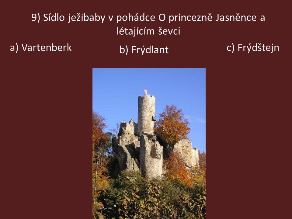 9) Sídlo ježibaby v pohádce O princezně Jasněnce a létajícím ševci a) Vartenberkc) Frýdštejn b) Frýdlant