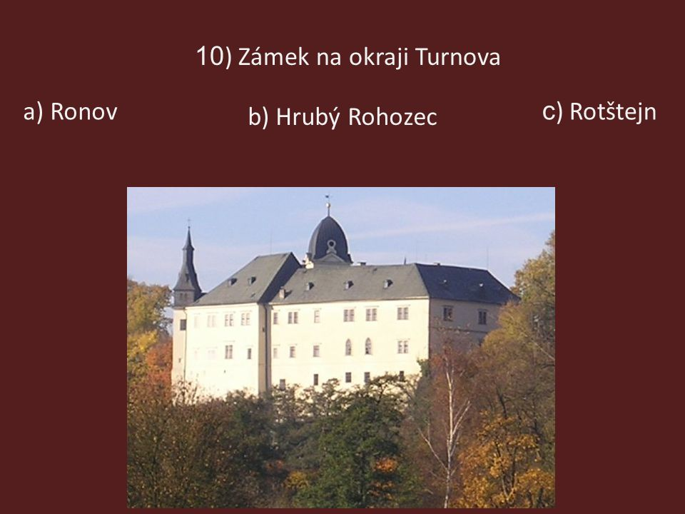 10 ) Zámek na okraji Turnova a) Ronov b) Hrubý Rohozec c ) Rotštejn