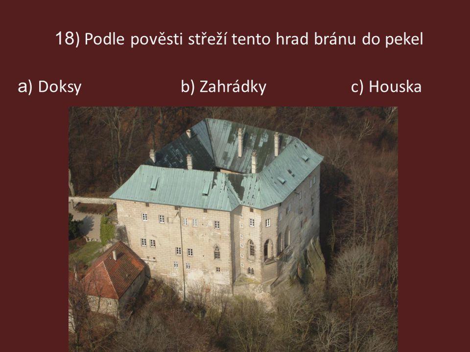 18 ) Podle pověsti střeží tento hrad bránu do pekel b) Zahrádkyc) Houska a ) Doksy