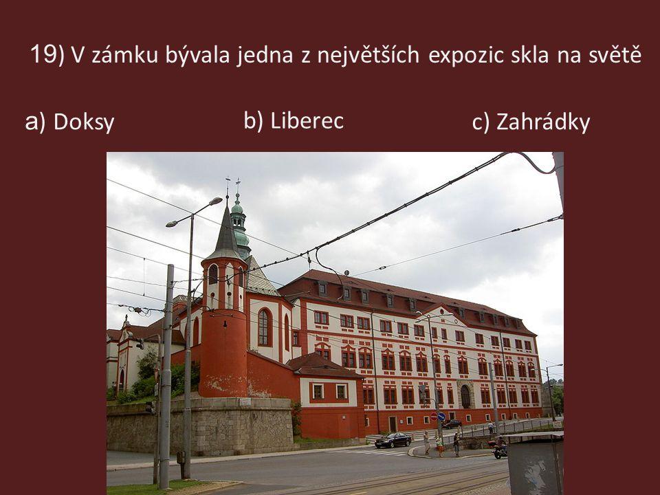 19 ) V zámku bývala jedna z největších expozic skla na světě c) Zahrádky b) Liberec a ) Doksy