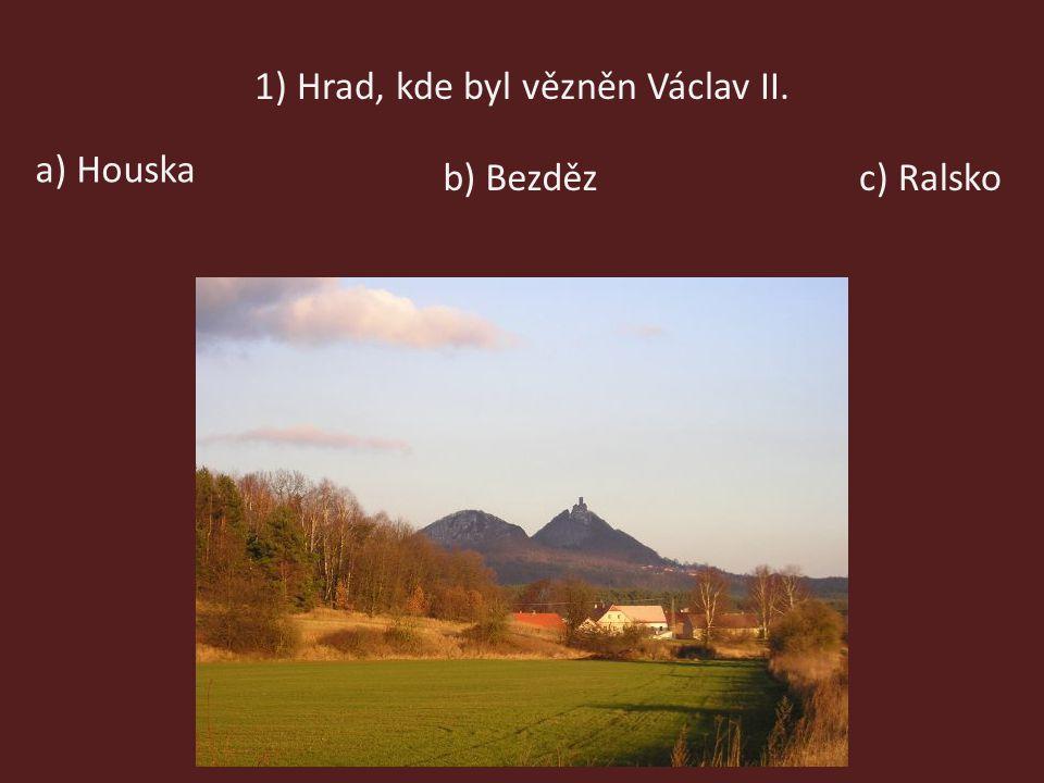 1) Hrad, kde byl vězněn Václav II. a) Houska b) Bezdězc) Ralsko