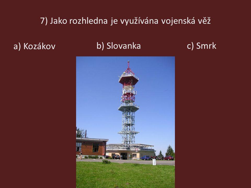 7) Jako rozhledna je využívána vojenská věž b) Slovanka a) Kozákov c) Smrk