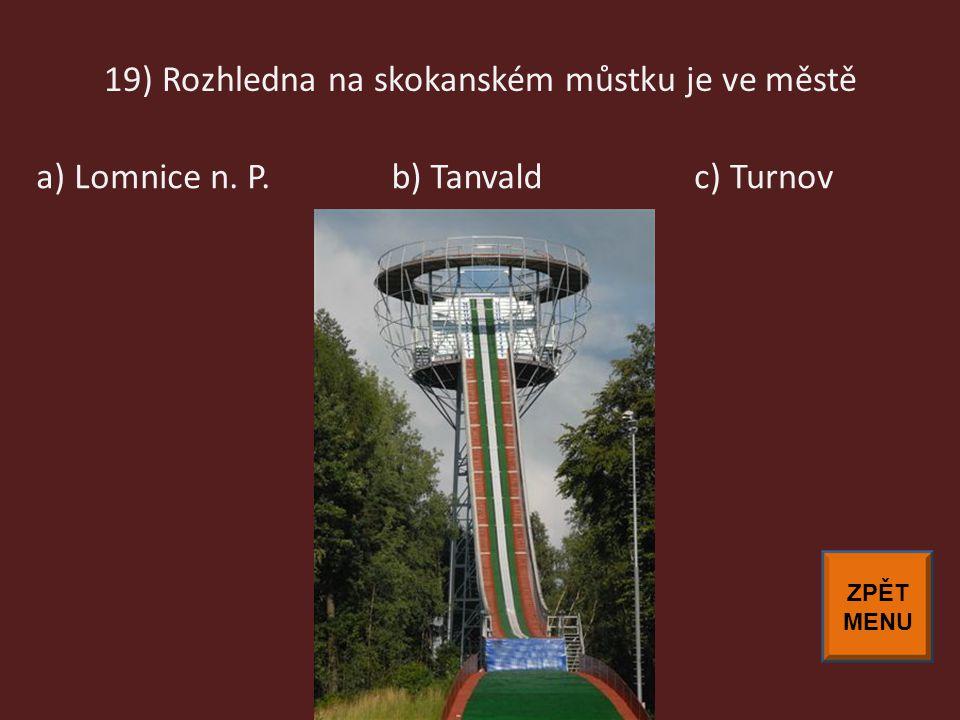 19) Rozhledna na skokanském můstku je ve městě c) Turnova) Lomnice n. P.b) Tanvald ZPĚT MENU