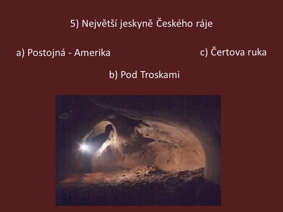 5) Největší jeskyně Českého ráje a) Postojná - Amerika b) Pod Troskami c) Čertova ruka
