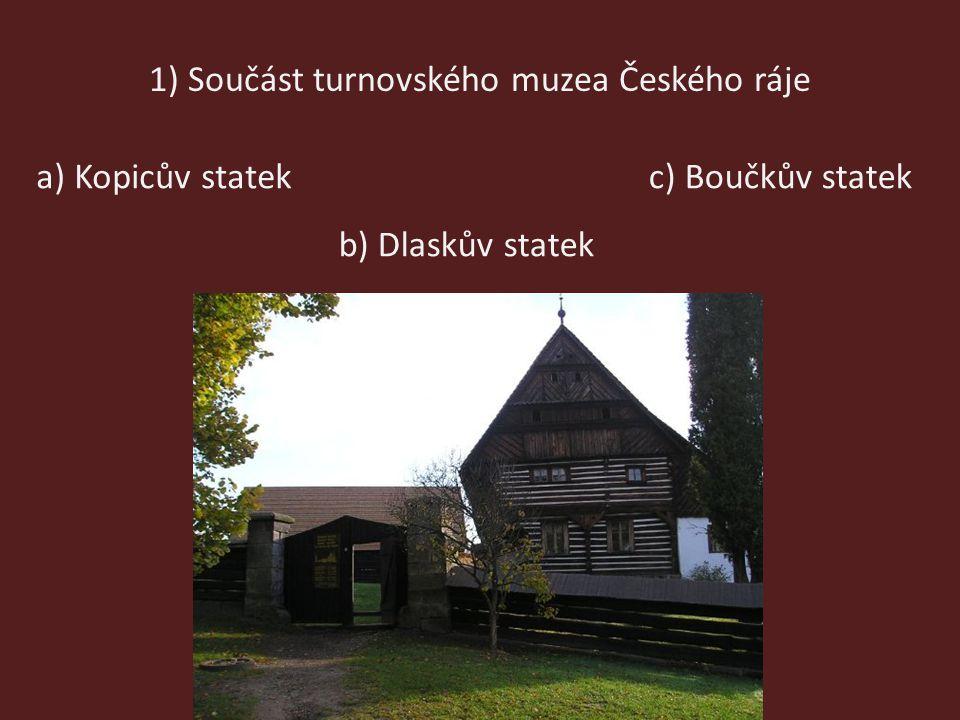 1) Součást turnovského muzea Českého ráje a) Kopicův statek b) Dlaskův statek c) Boučkův statek
