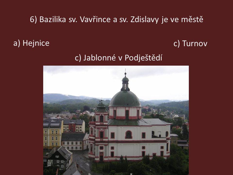 6) Bazilika sv. Vavřince a sv. Zdislavy je ve městě a) Hejnice c) Jablonné v Podještědí c) Turnov