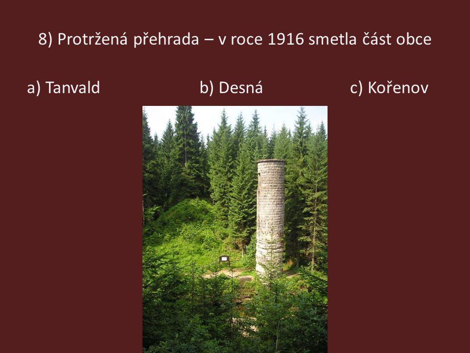 8) Protržená přehrada – v roce 1916 smetla část obce a) Tanvaldb) Desnác) Kořenov