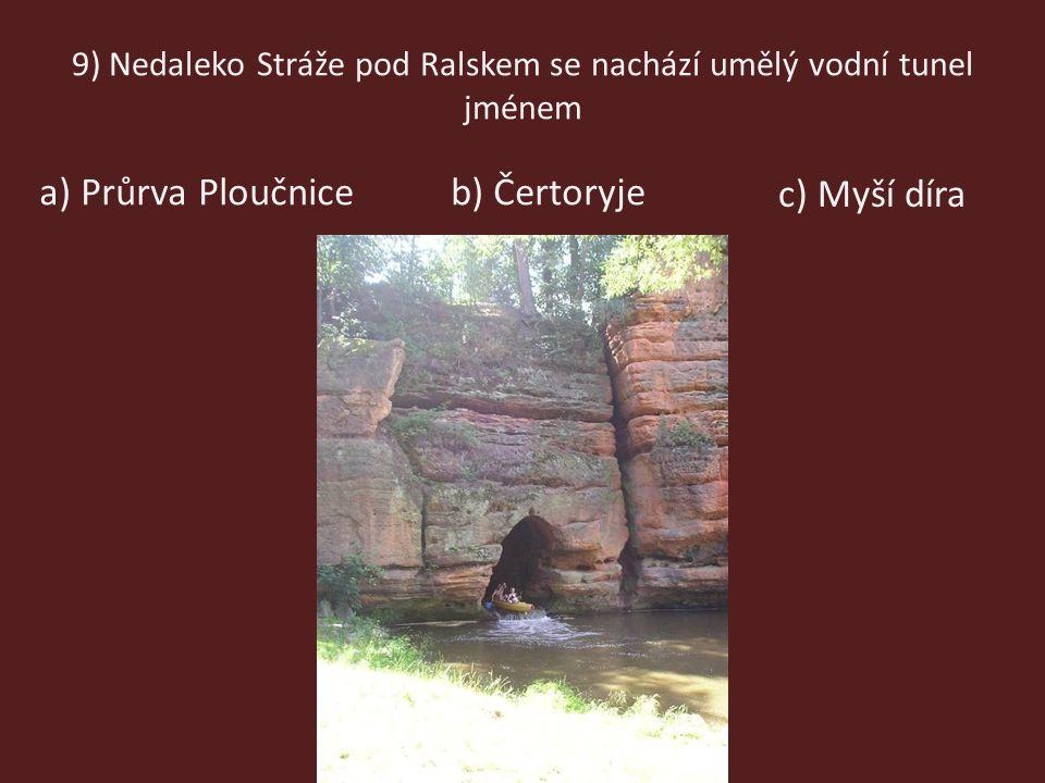 9) Nedaleko Stráže pod Ralskem se nachází umělý vodní tunel jménem b) Čertoryjea) Průrva Ploučnice c) Myší díra