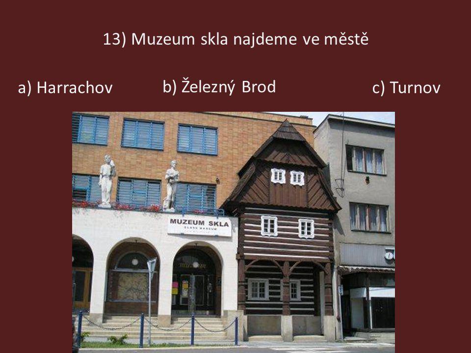 13) Muzeum skla najdeme ve městě a) Harrachov b) Železný Brod c) Turnov