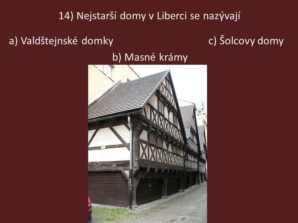 14) Nejstarší domy v Liberci se nazývají b) Masné krámy a) Valdštejnské domkyc) Šolcovy domy