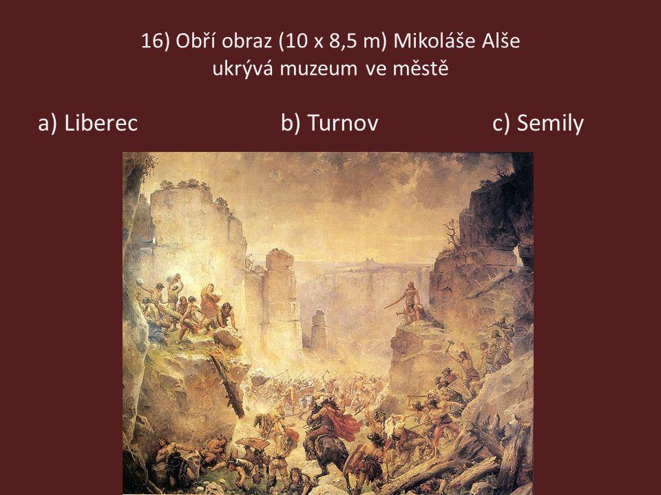 16) Obří obraz (10 x 8,5 m) Mikoláše Alše ukrývá muzeum ve městě a) Liberecb) Turnovc) Semily