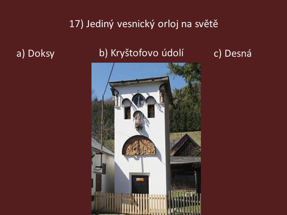 17) Jediný vesnický orloj na světě a) Doksy b) Kryštofovo údolí c) Desná