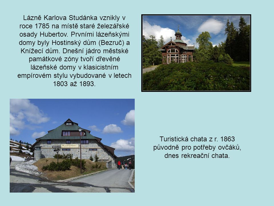 Lázně Karlova Studánka vznikly v roce 1785 na místě staré železářské osady Hubertov. Prvními lázeňskými domy byly Hostinský dům (Bezruč) a Knížecí dům