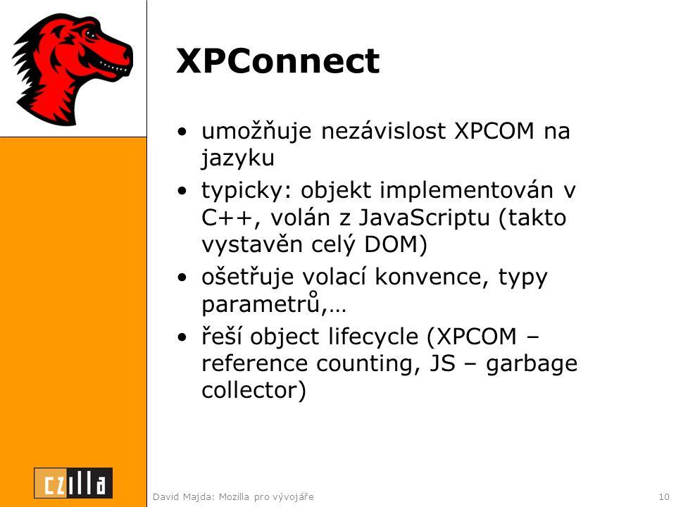 David Majda: Mozilla pro vývojáře10 XPConnect •umožňuje nezávislost XPCOM na jazyku •typicky: objekt implementován v C++, volán z JavaScriptu (takto vystavěn celý DOM) •ošetřuje volací konvence, typy parametrů,… •řeší object lifecycle (XPCOM – reference counting, JS – garbage collector)