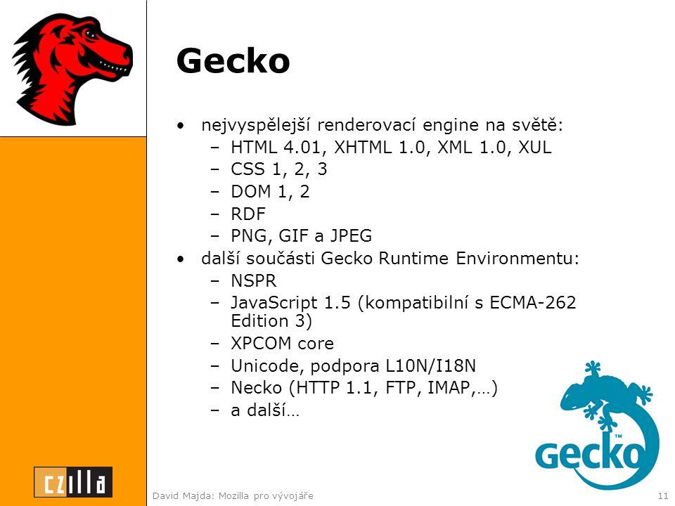 David Majda: Mozilla pro vývojáře11 Gecko •nejvyspělejší renderovací engine na světě: –HTML 4.01, XHTML 1.0, XML 1.0, XUL –CSS 1, 2, 3 –DOM 1, 2 –RDF –PNG, GIF a JPEG •další součásti Gecko Runtime Environmentu: –NSPR –JavaScript 1.5 (kompatibilní s ECMA-262 Edition 3) –XPCOM core –Unicode, podpora L10N/I18N –Necko (HTTP 1.1, FTP, IMAP,…) –a další…