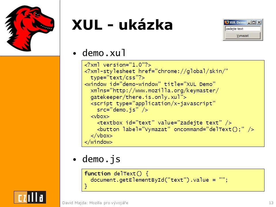 David Majda: Mozilla pro vývojáře13 XUL - ukázka •demo.xul •demo.js < xml-stylesheet href= chrome://global/skin/ type= text/css > <window id= demo-window title= XUL Demo xmlns= http://www.mozilla.org/keymaster/ gatekeeper/there.is.only.xul > <script type= application/x-javascript src= demo.js /> function delText() { document.getElementById( text ).value = ; }