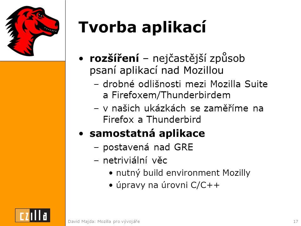 David Majda: Mozilla pro vývojáře17 Tvorba aplikací •rozšíření – nejčastější způsob psaní aplikací nad Mozillou –drobné odlišnosti mezi Mozilla Suite a Firefoxem/Thunderbirdem –v našich ukázkách se zaměříme na Firefox a Thunderbird •samostatná aplikace –postavená nad GRE –netriviální věc •nutný build environment Mozilly •úpravy na úrovni C/C++