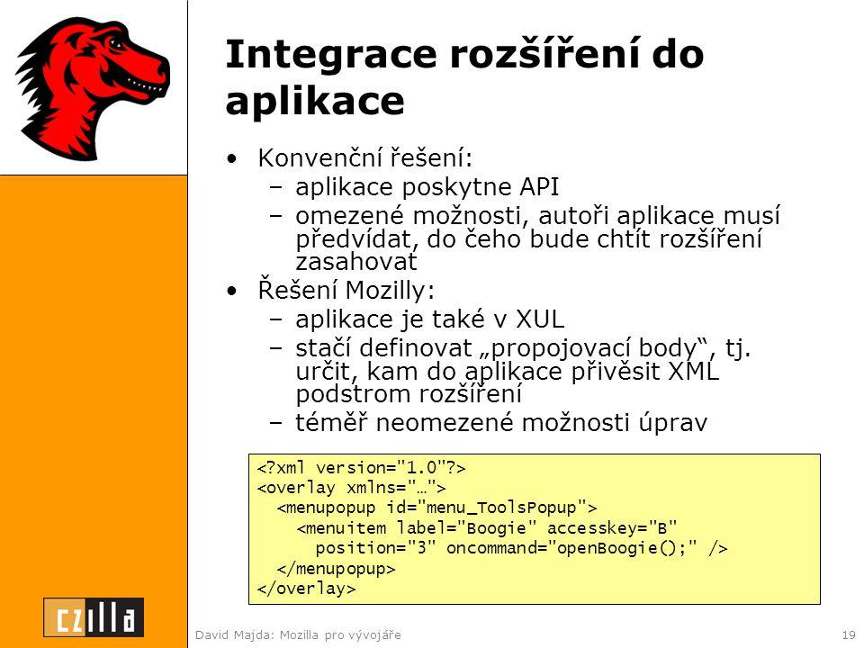 """David Majda: Mozilla pro vývojáře19 Integrace rozšíření do aplikace •Konvenční řešení: –aplikace poskytne API –omezené možnosti, autoři aplikace musí předvídat, do čeho bude chtít rozšíření zasahovat •Řešení Mozilly: –aplikace je také v XUL –stačí definovat """"propojovací body , tj."""