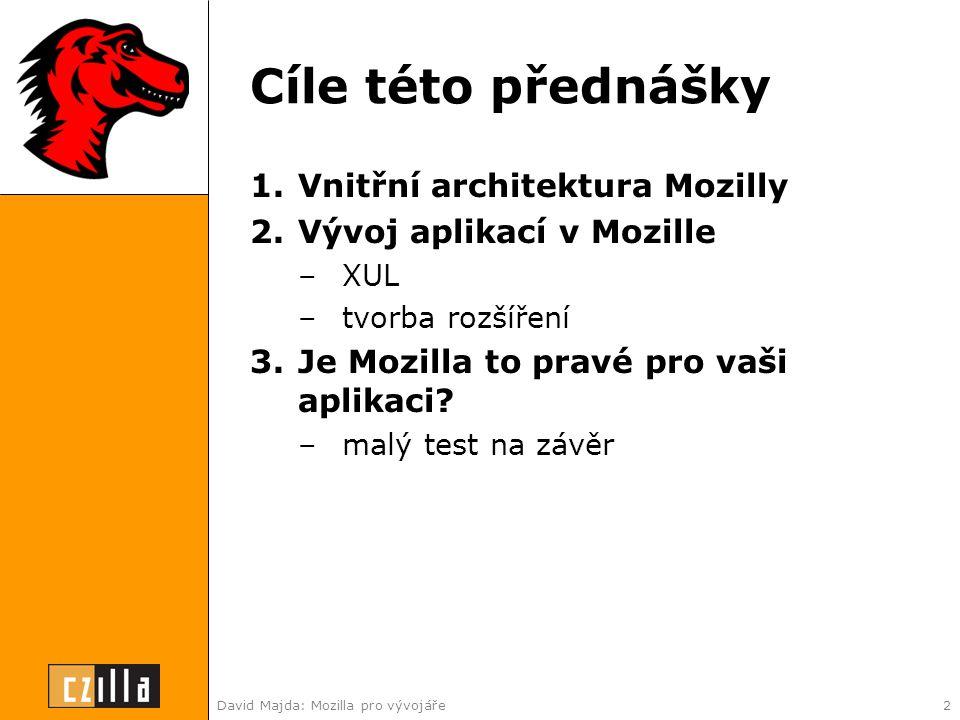 David Majda: Mozilla pro vývojáře2 Cíle této přednášky 1.Vnitřní architektura Mozilly 2.Vývoj aplikací v Mozille –XUL –tvorba rozšíření 3.Je Mozilla to pravé pro vaši aplikaci.