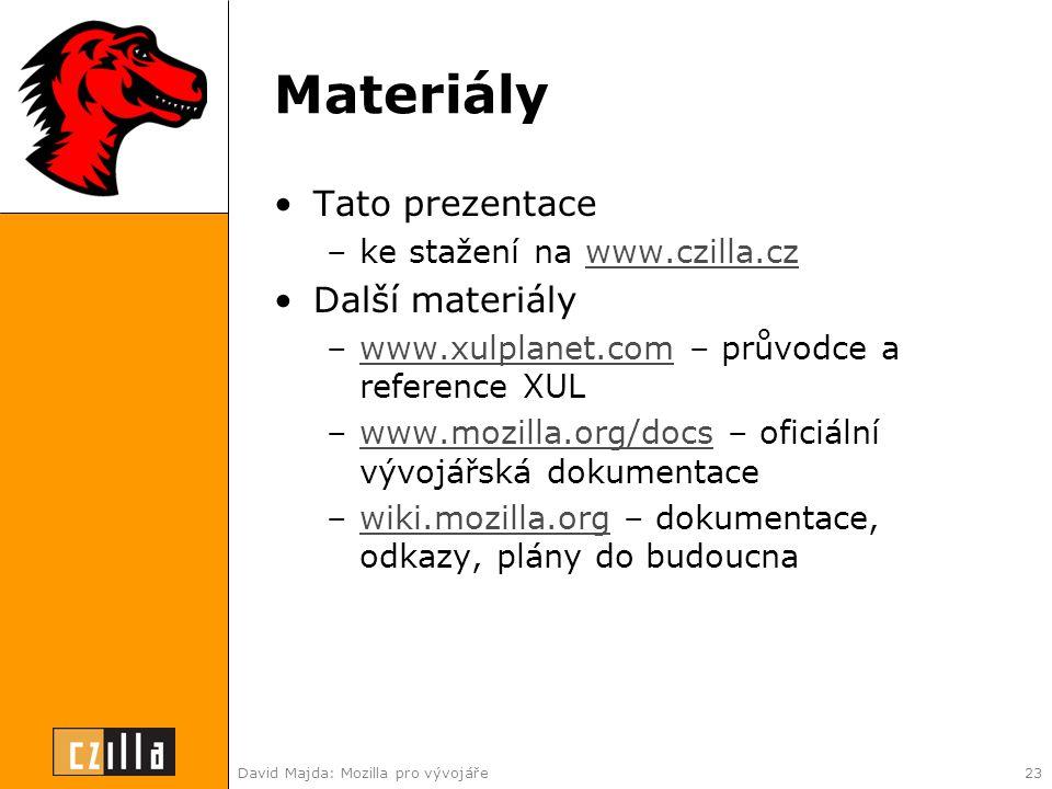 David Majda: Mozilla pro vývojáře23 Materiály •Tato prezentace –ke stažení na www.czilla.czwww.czilla.cz •Další materiály –www.xulplanet.com – průvodce a reference XULwww.xulplanet.com –www.mozilla.org/docs – oficiální vývojářská dokumentacewww.mozilla.org/docs –wiki.mozilla.org – dokumentace, odkazy, plány do budoucnawiki.mozilla.org