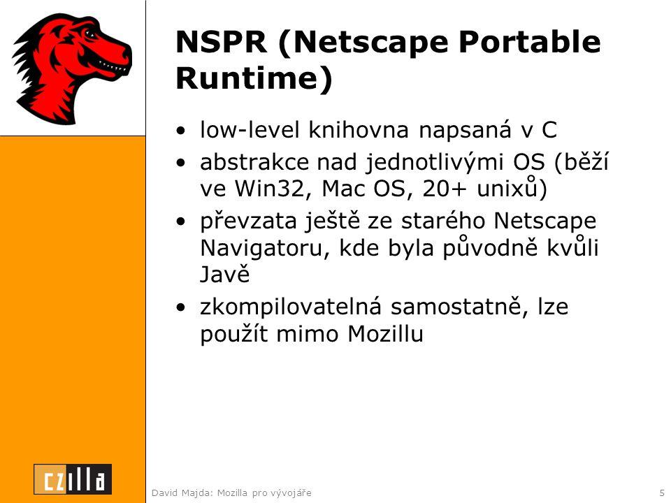David Majda: Mozilla pro vývojáře5 NSPR (Netscape Portable Runtime) •low-level knihovna napsaná v C •abstrakce nad jednotlivými OS (běží ve Win32, Mac OS, 20+ unixů) •převzata ještě ze starého Netscape Navigatoru, kde byla původně kvůli Javě •zkompilovatelná samostatně, lze použít mimo Mozillu