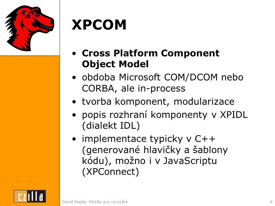 David Majda: Mozilla pro vývojáře8 XPCOM •Cross Platform Component Object Model •obdoba Microsoft COM/DCOM nebo CORBA, ale in-process •tvorba komponent, modularizace •popis rozhraní komponenty v XPIDL (dialekt IDL) •implementace typicky v C++ (generované hlavičky a šablony kódu), možno i v JavaScriptu (XPConnect)