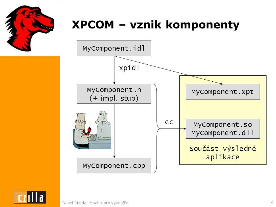 David Majda: Mozilla pro vývojáře9 XPCOM – vznik komponenty MyComponent.idl xpidl MyComponent.h (+ impl.