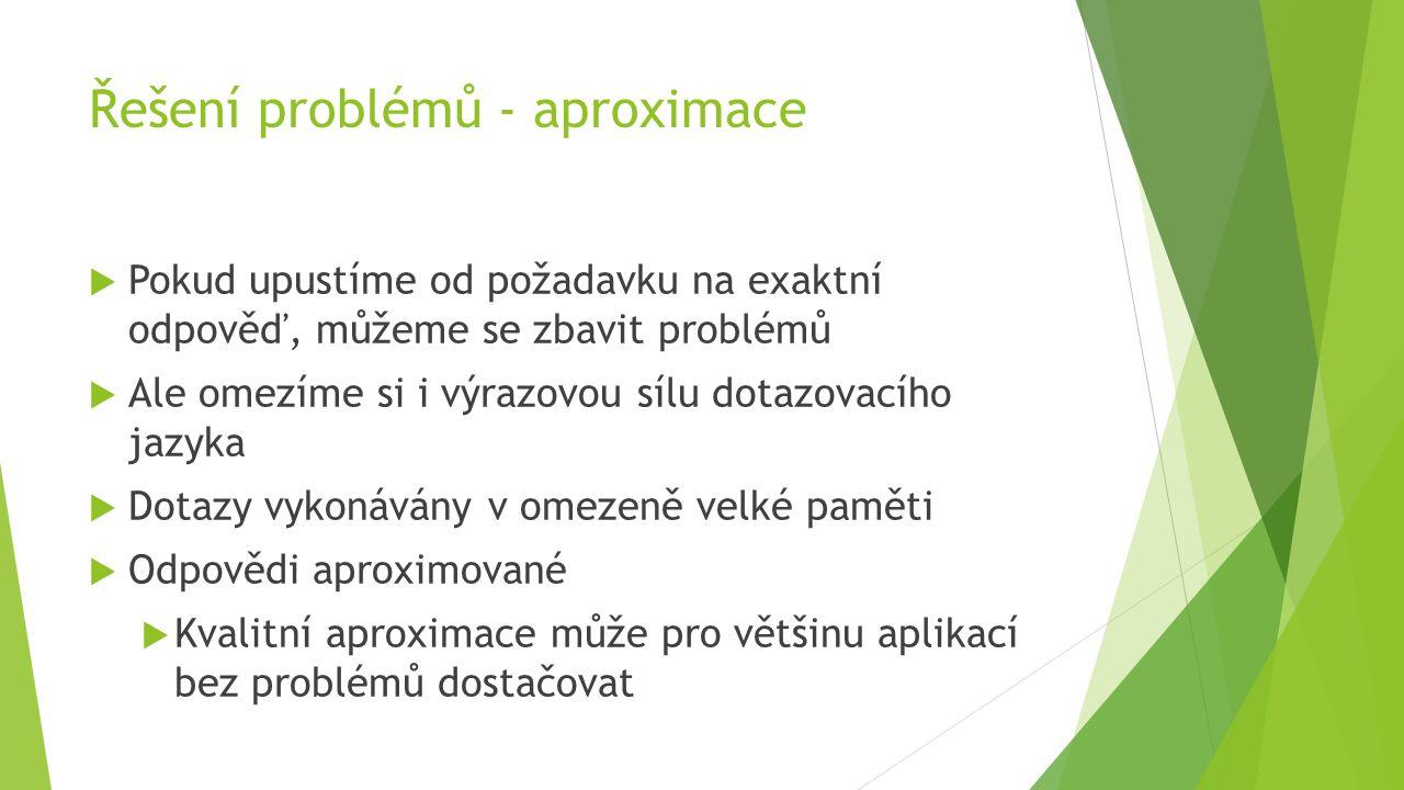 Řešení problémů - aproximace  Pokud upustíme od požadavku na exaktní odpověď, můžeme se zbavit problémů  Ale omezíme si i výrazovou sílu dotazovacího jazyka  Dotazy vykonávány v omezeně velké paměti  Odpovědi aproximované  Kvalitní aproximace může pro většinu aplikací bez problémů dostačovat