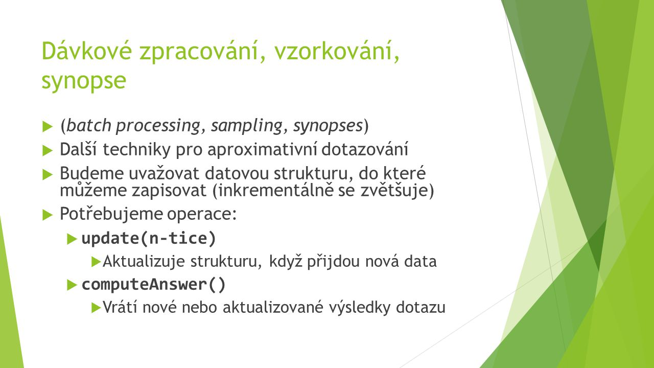 Dávkové zpracování, vzorkování, synopse  (batch processing, sampling, synopses)  Další techniky pro aproximativní dotazování  Budeme uvažovat datovou strukturu, do které můžeme zapisovat (inkrementálně se zvětšuje)  Potřebujeme operace:  update(n-tice)  Aktualizuje strukturu, když přijdou nová data  computeAnswer()  Vrátí nové nebo aktualizované výsledky dotazu