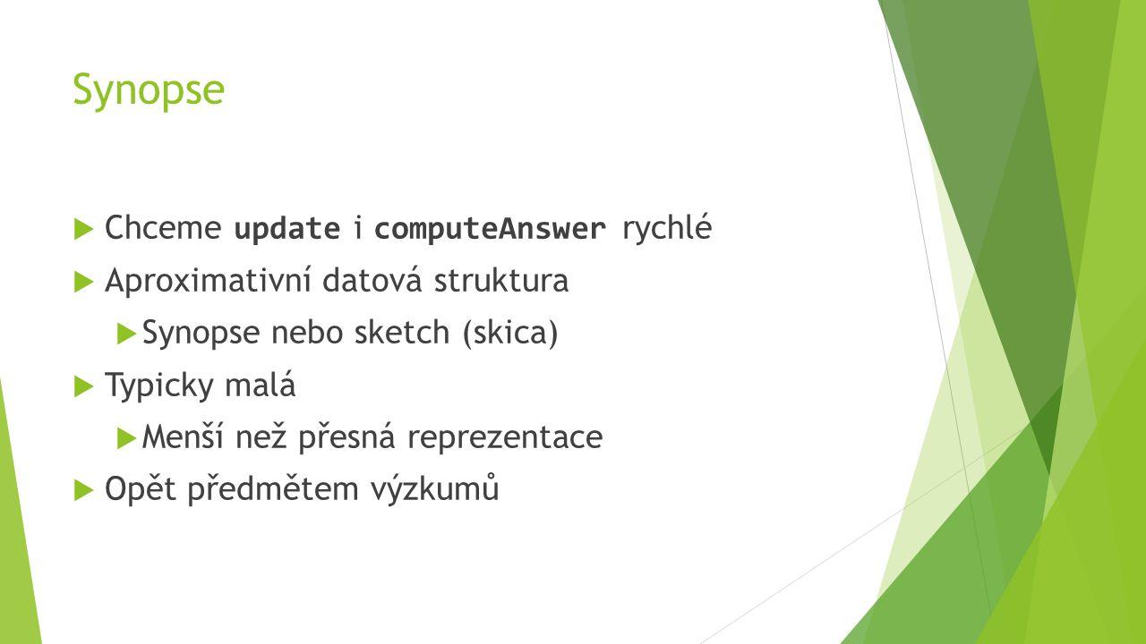 Synopse  Chceme update i computeAnswer rychlé  Aproximativní datová struktura  Synopse nebo sketch (skica)  Typicky malá  Menší než přesná reprezentace  Opět předmětem výzkumů