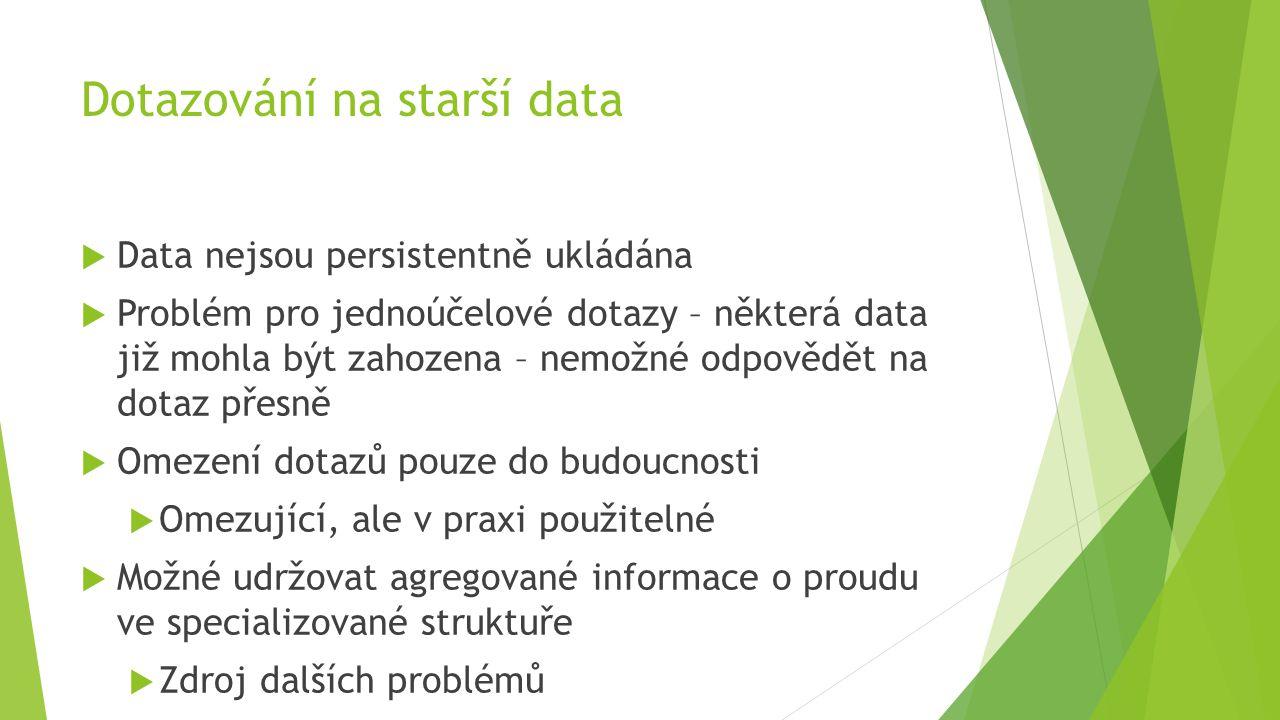 Dotazování na starší data  Data nejsou persistentně ukládána  Problém pro jednoúčelové dotazy – některá data již mohla být zahozena – nemožné odpovědět na dotaz přesně  Omezení dotazů pouze do budoucnosti  Omezující, ale v praxi použitelné  Možné udržovat agregované informace o proudu ve specializované struktuře  Zdroj dalších problémů