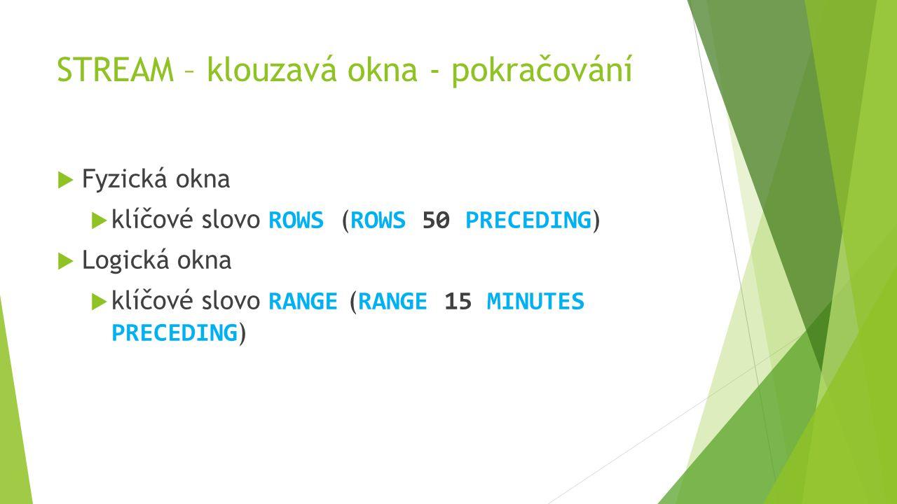 STREAM – klouzavá okna - pokračování  Fyzická okna  klíčové slovo ROWS ( ROWS 50 PRECEDING )  Logická okna  klíčové slovo RANGE ( RANGE 15 MINUTES PRECEDING )
