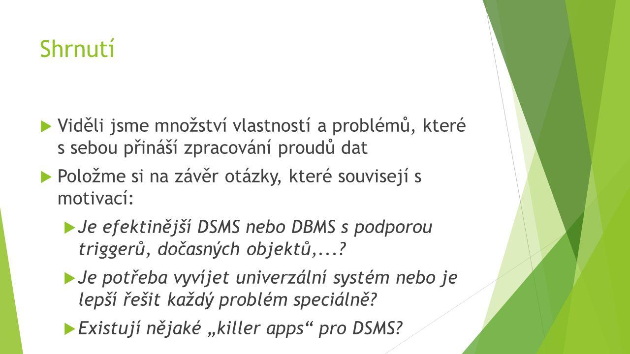  Viděli jsme množství vlastností a problémů, které s sebou přináší zpracování proudů dat  Položme si na závěr otázky, které souvisejí s motivací:  Je efektinější DSMS nebo DBMS s podporou triggerů, dočasných objektů,....