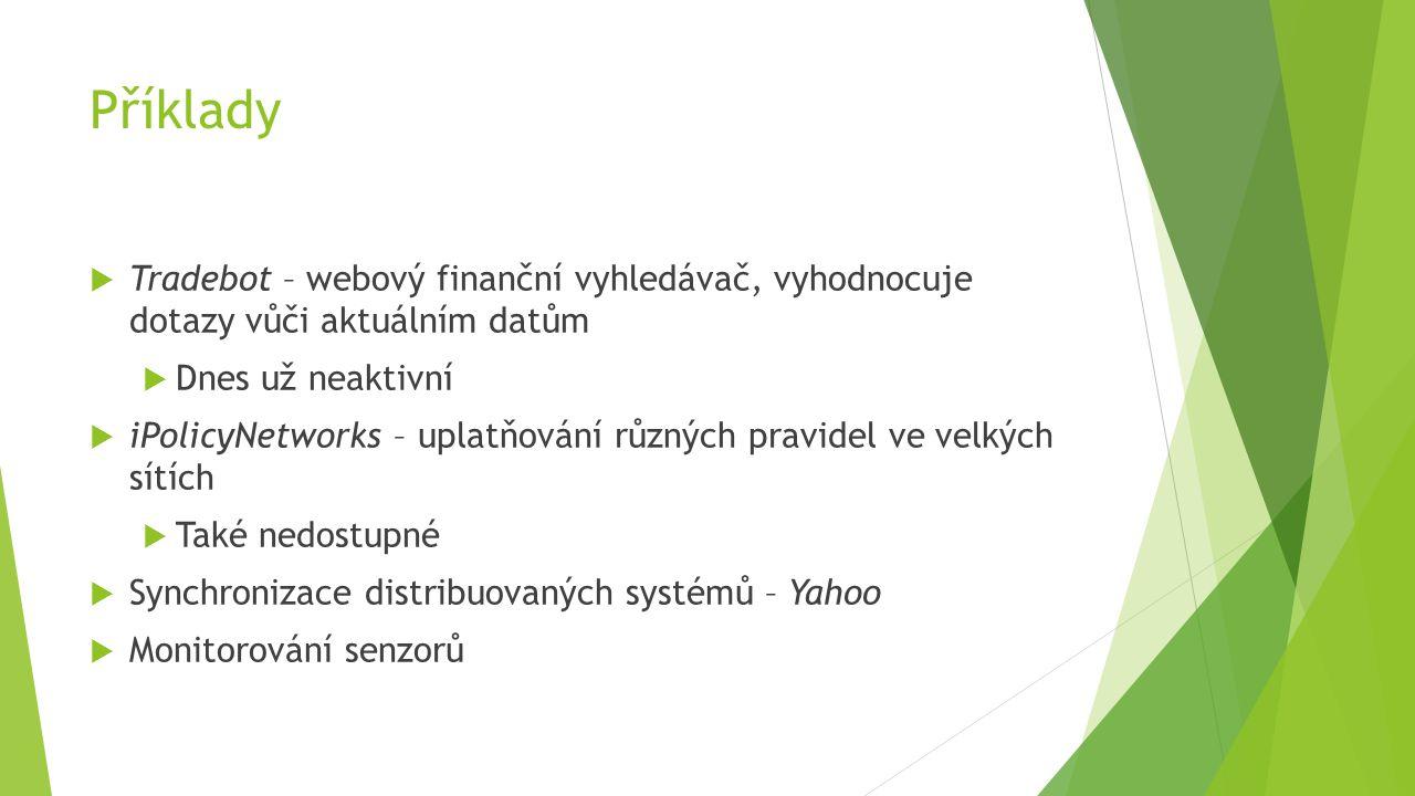 Příklady  Tradebot – webový finanční vyhledávač, vyhodnocuje dotazy vůči aktuálním datům  Dnes už neaktivní  iPolicyNetworks – uplatňování různých pravidel ve velkých sítích  Také nedostupné  Synchronizace distribuovaných systémů – Yahoo  Monitorování senzorů