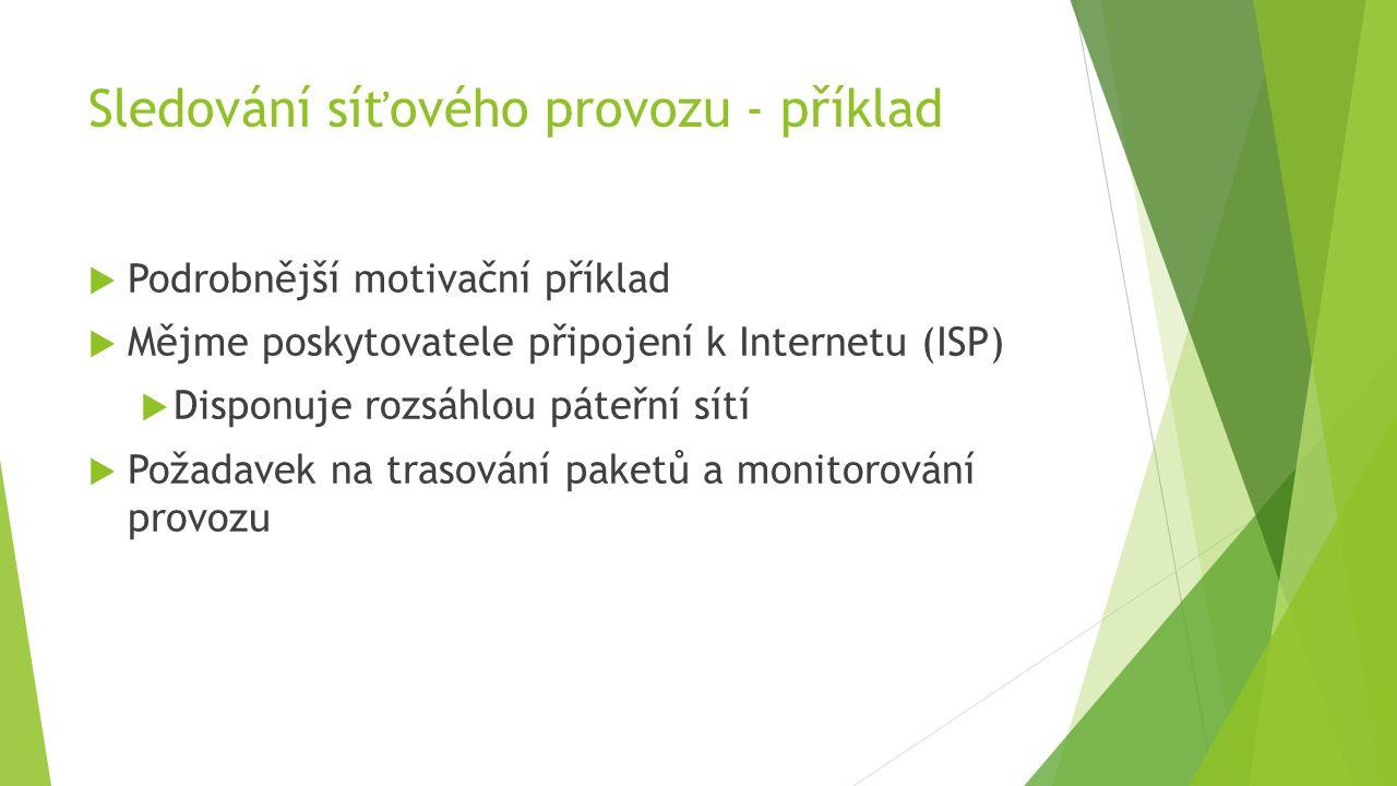 Sledování síťového provozu - příklad  Podrobnější motivační příklad  Mějme poskytovatele připojení k Internetu (ISP)  Disponuje rozsáhlou páteřní sítí  Požadavek na trasování paketů a monitorování provozu