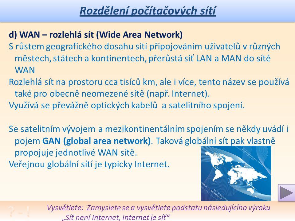 """Rozdělení počítačových sítí Vysvětlete: Zamyslete se a vysvětlete podstatu následujícího výroku """"Síť není Internet, Internet je síť d) WAN – rozlehlá sít (Wide Area Network) S růstem geografického dosahu sítí připojováním uživatelů v různých městech, státech a kontinentech, přerůstá síť LAN a MAN do sítě WAN Rozlehlá sít na prostoru cca tisíců km, ale i více, tento název se používá také pro obecně neomezené sítě (např."""