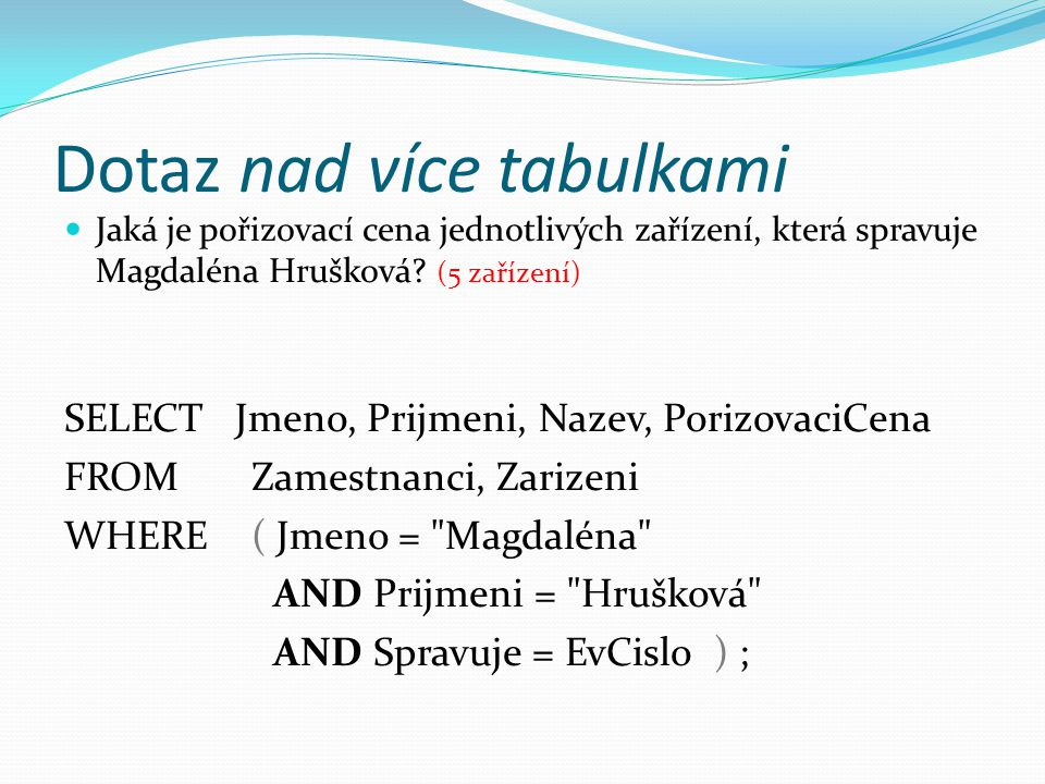Dotaz nad více tabulkami  Jaká je pořizovací cena jednotlivých zařízení, která spravuje Magdaléna Hrušková.