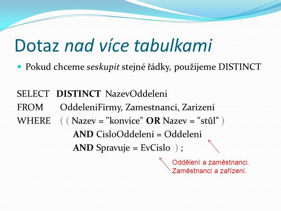 Dotaz nad více tabulkami  Pokud chceme seskupit stejné řádky, použijeme DISTINCT SELECT DISTINCT NazevOddeleni FROM OddeleniFirmy, Zamestnanci, Zarizeni WHERE ( ( Nazev = konvice OR Nazev = stůl ) AND CisloOddeleni = Oddeleni AND Spravuje = EvCislo ) ; Oddělení a zaměstnanci.