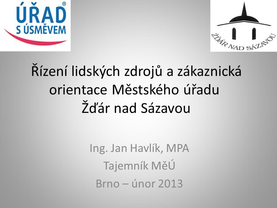 Řízení lidských zdrojů a zákaznická orientace Městského úřadu Žďár nad Sázavou Ing. Jan Havlík, MPA Tajemník MěÚ Brno – únor 2013
