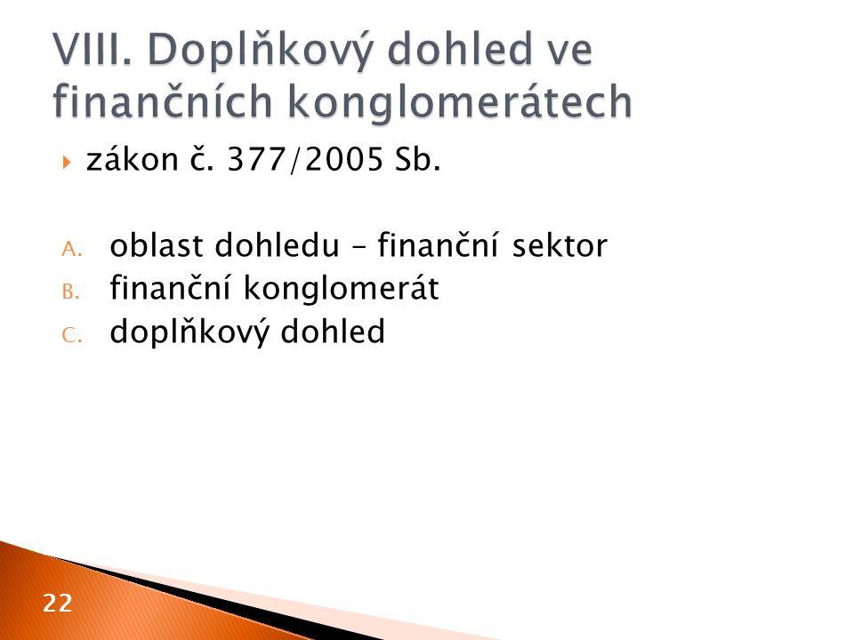  zákon č. 377/2005 Sb. A. oblast dohledu – finanční sektor B. finanční konglomerát C. doplňkový dohled 22