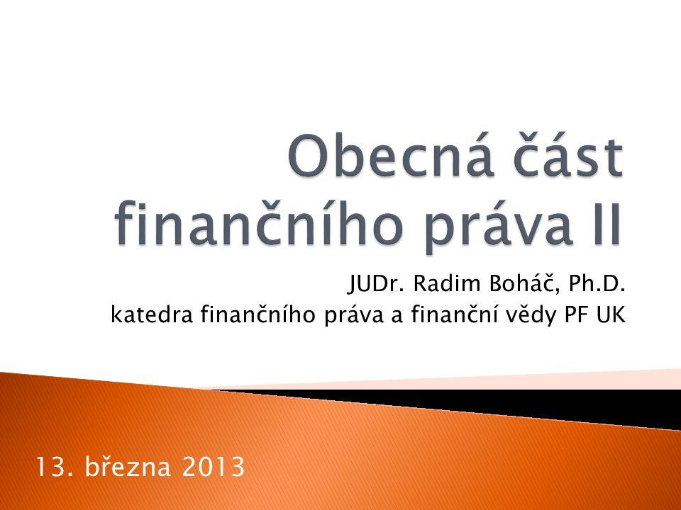 JUDr. Radim Boháč, Ph.D. katedra finančního práva a finanční vědy PF UK 13. března 2013