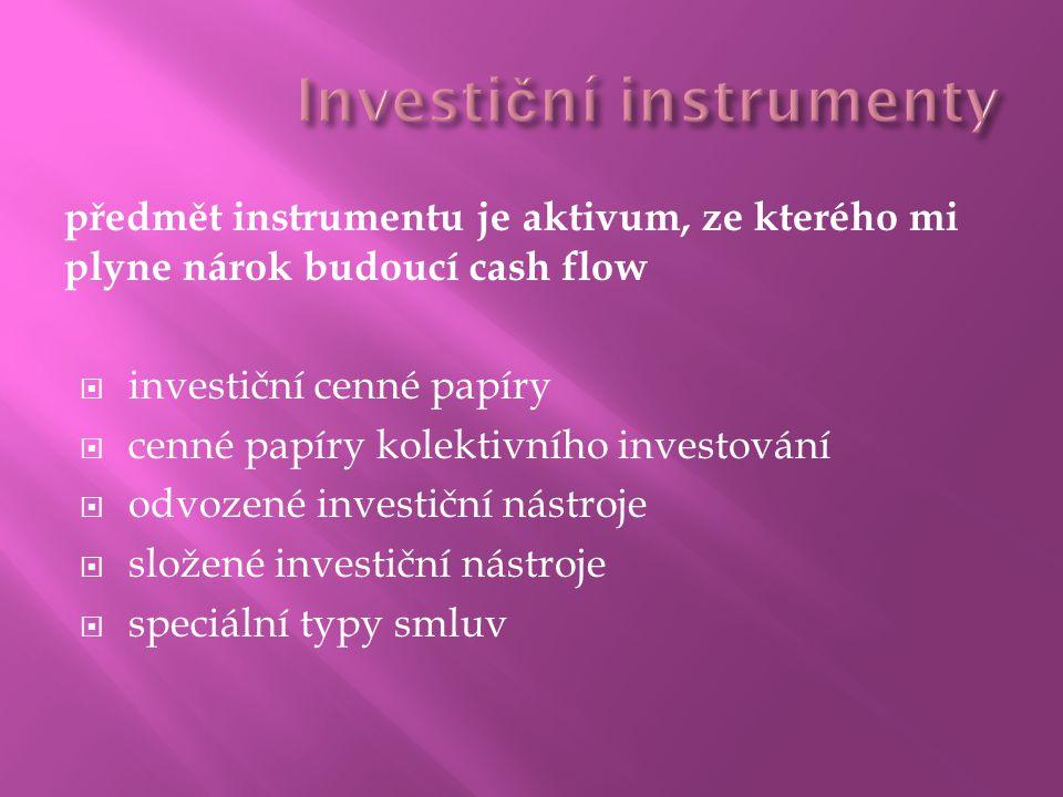 předmět instrumentu je aktivum, ze kterého mi plyne nárok budoucí cash flow  investiční cenné papíry  cenné papíry kolektivního investování  odvozené investiční nástroje  složené investiční nástroje  speciální typy smluv