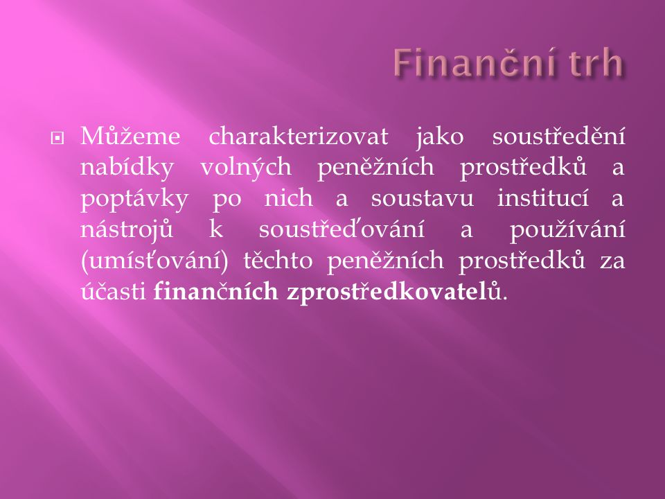  Můžeme charakterizovat jako soustředění nabídky volných peněžních prostředků a poptávky po nich a soustavu institucí a nástrojů k soustřeďování a používání (umísťování) těchto peněžních prostředků za účasti finan č ních zprost ř edkovatel ů.